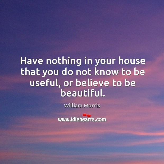 Have nothing in your house that you do not know to be useful, or believe to be beautiful. William Morris Picture Quote