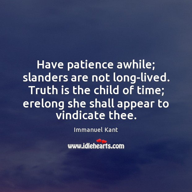 Have patience awhile; slanders are not long-lived. Truth is the child of Immanuel Kant Picture Quote