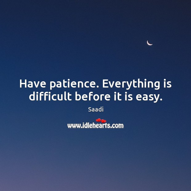 Have patience. Everything is difficult before it is easy. Image
