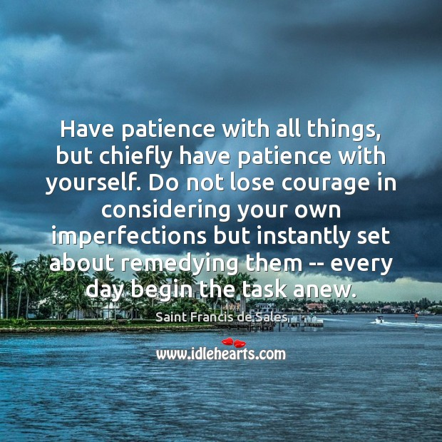 Have patience with all things, but chiefly have patience with yourself. Do Image