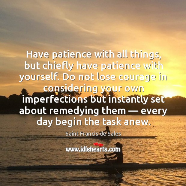 Have patience with all things, but chiefly have patience with yourself. Image