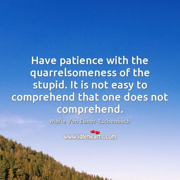 Have patience with the quarrelsomeness of the stupid. It is not easy Image