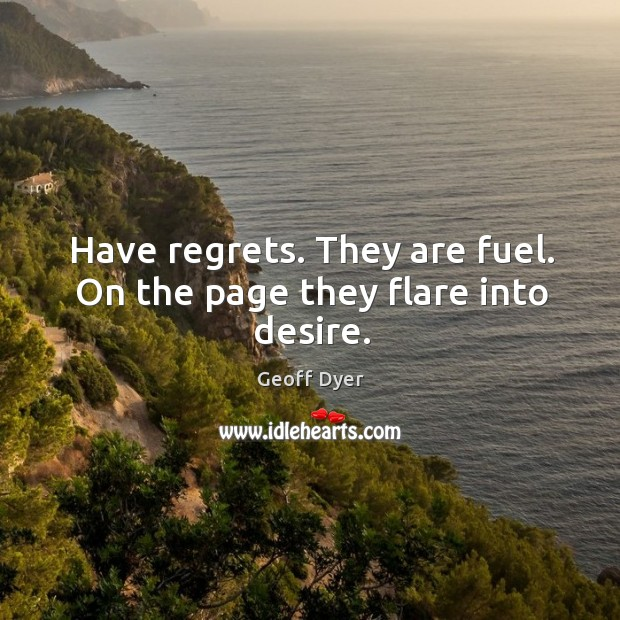 Have regrets. They are fuel. On the page they flare into desire. Image
