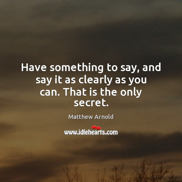 Have something to say, and say it as clearly as you can. That is the only secret. Matthew Arnold Picture Quote