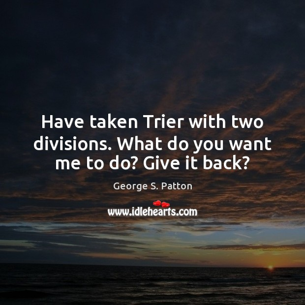 Have taken Trier with two divisions. What do you want me to do? Give it back? George S. Patton Picture Quote