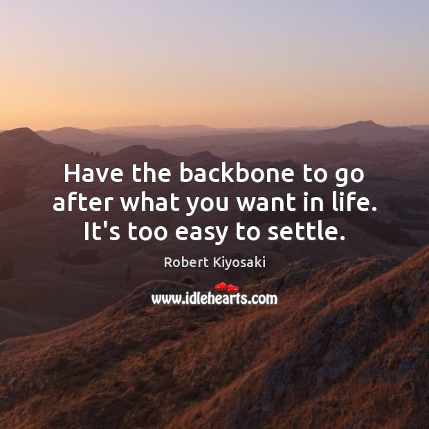 Have the backbone to go after what you want in life. It's too easy to settle. Image