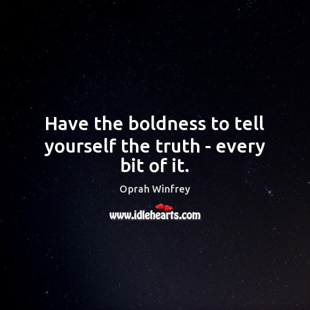 Have the boldness to tell yourself the truth – every bit of it. Image