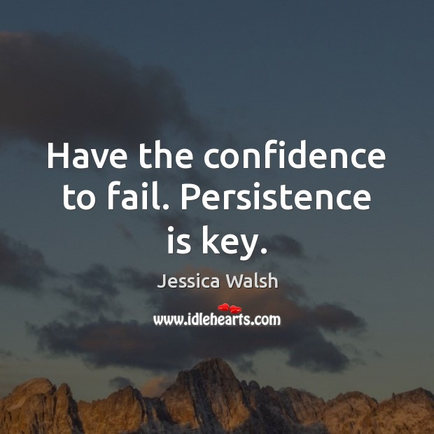 Have the confidence to fail. Persistence is key. Persistence Quotes Image