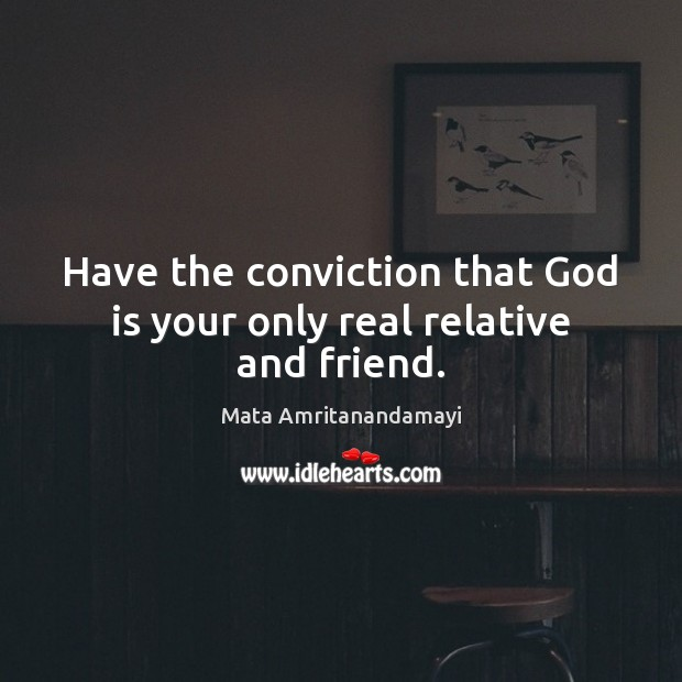 Have the conviction that God is your only real relative and friend. Mata Amritanandamayi Picture Quote