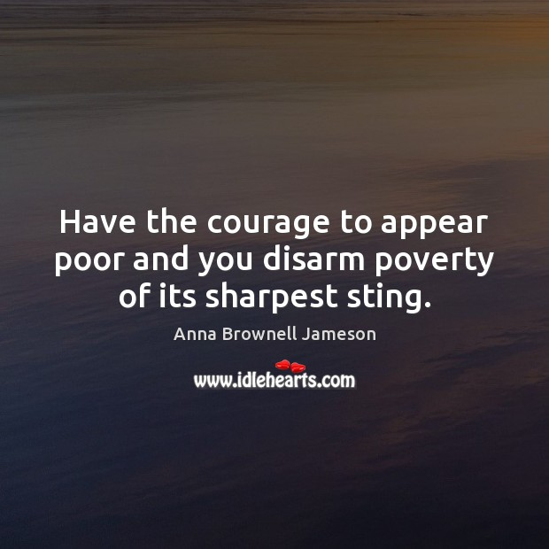 Have the courage to appear poor and you disarm poverty of its sharpest sting. Image