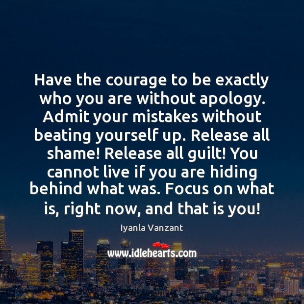 Have the courage to be exactly who you are without apology. Admit Iyanla Vanzant Picture Quote