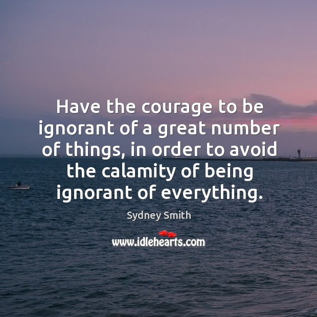 Have the courage to be ignorant of a great number of things Image