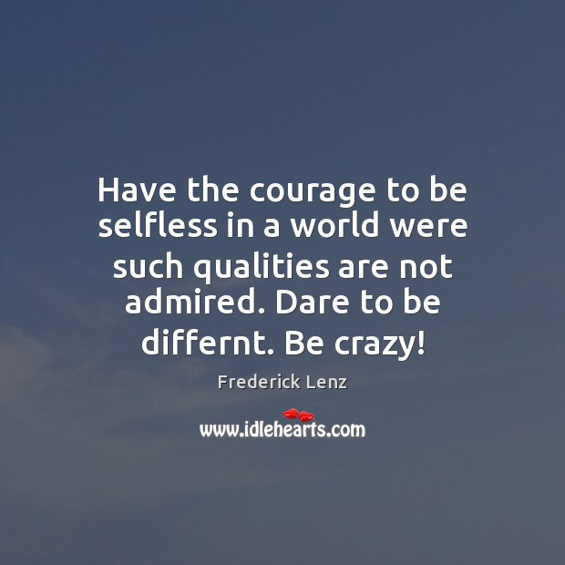 Have the courage to be selfless in a world were such qualities Image