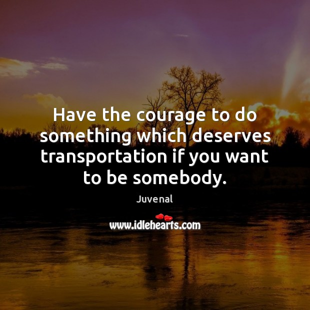 Have the courage to do something which deserves transportation if you want to be somebody. Image