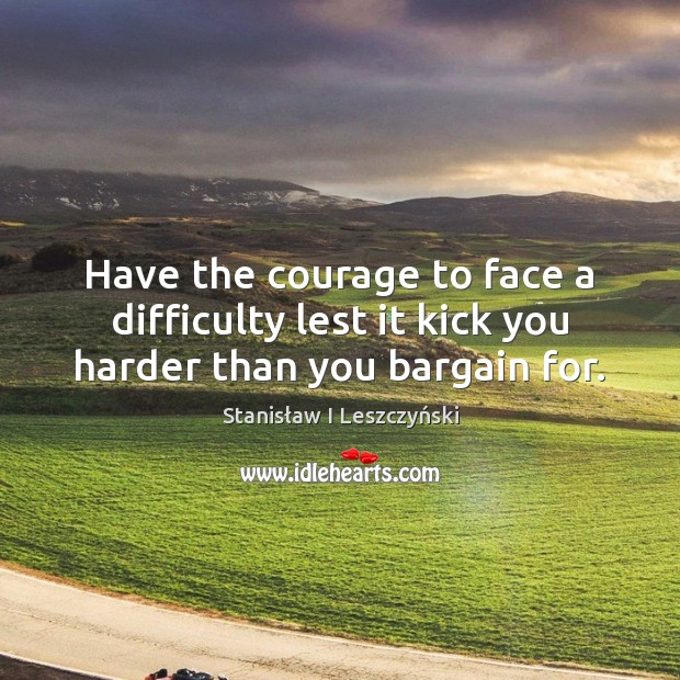 Image, Have the courage to face a difficulty lest it kick you harder than you bargain for.