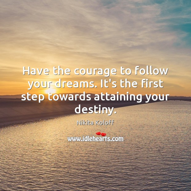 Have the courage to follow your dreams. It's the first step towards Image