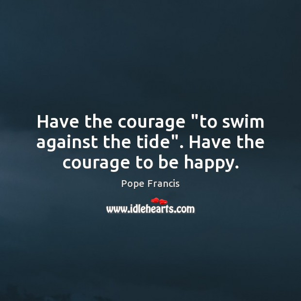 """Have the courage """"to swim against the tide"""". Have the courage to be happy. Image"""