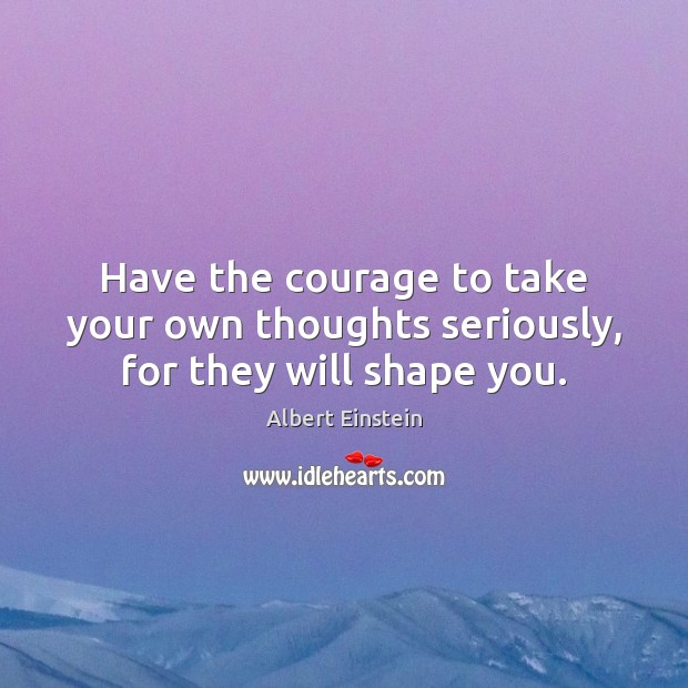 Image, Have the courage to take your own thoughts seriously, for they will shape you.