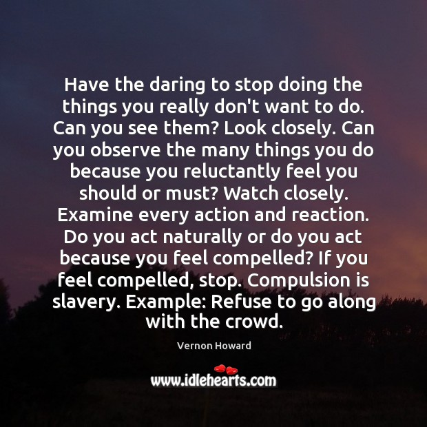 Have the daring to stop doing the things you really don't want Vernon Howard Picture Quote