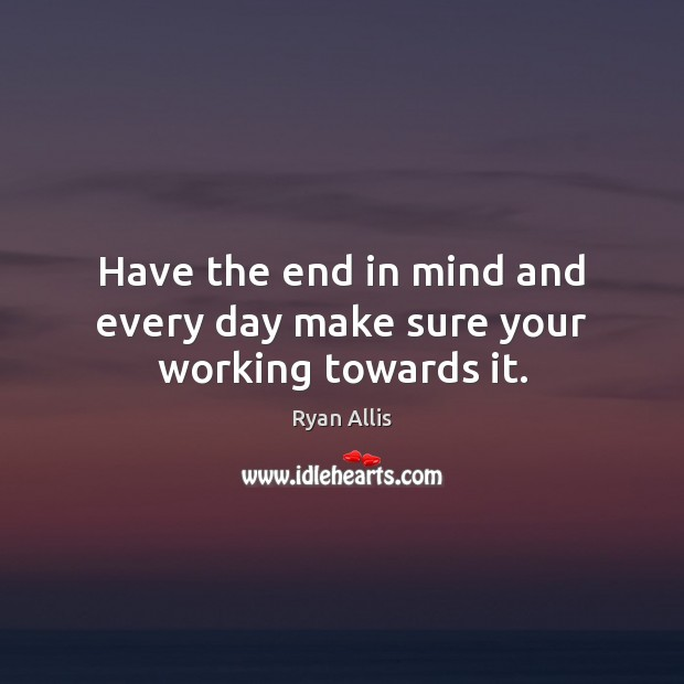 Have the end in mind and every day make sure your working towards it. Image