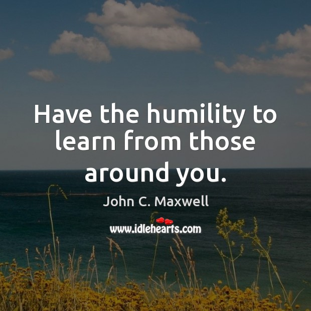 Have the humility to learn from those around you. Image