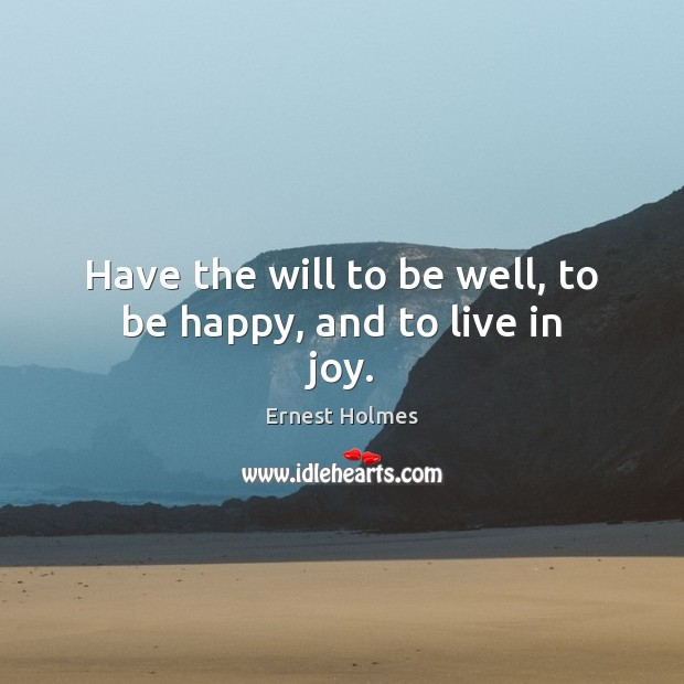 Have the will to be well, to be happy, and to live in joy. Ernest Holmes Picture Quote