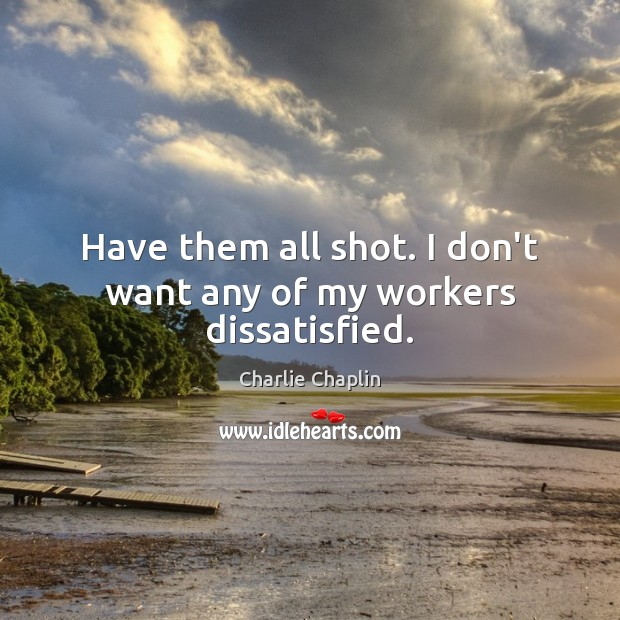 Image, Have them all shot. I don't want any of my workers dissatisfied.