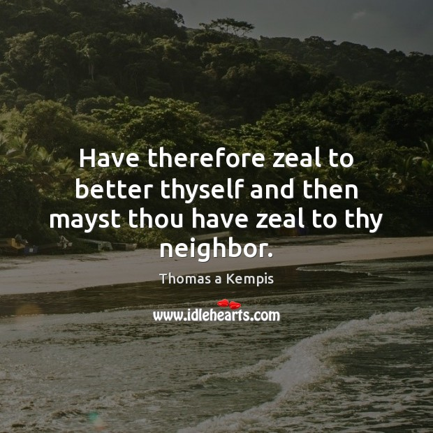 Have therefore zeal to better thyself and then mayst thou have zeal to thy neighbor. Image