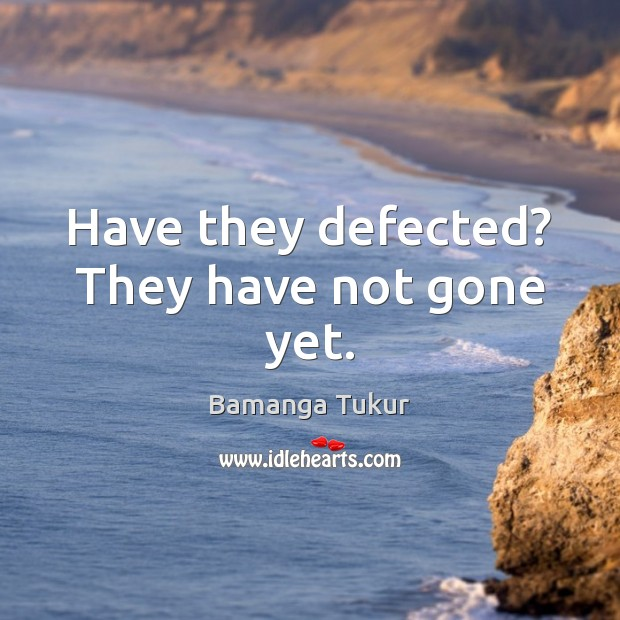 Image, Have they defected? They have not gone yet.