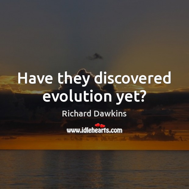 Have they discovered evolution yet? Image