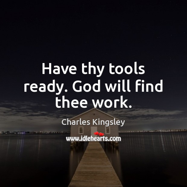 Have thy tools ready. God will find thee work. Image