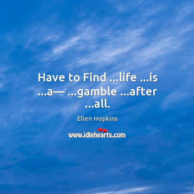 Have to Find …life …is …a— …gamble …after …all. Ellen Hopkins Picture Quote