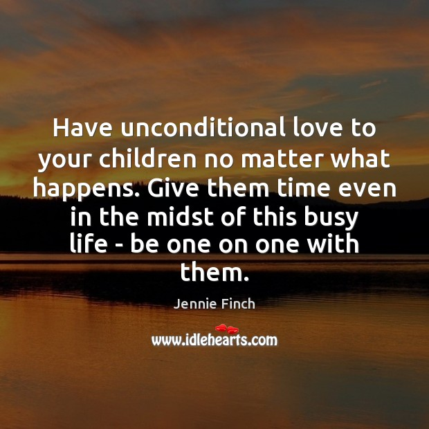Have unconditional love to your children no matter what happens. Give them Image