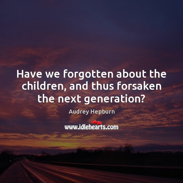Image, Have we forgotten about the children, and thus forsaken the next generation?
