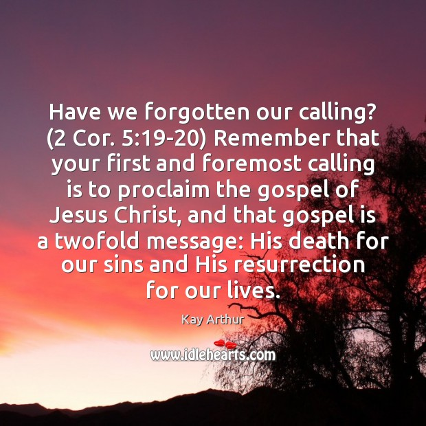 Have we forgotten our calling? (2 Cor. 5:19-20) Remember that your first and Kay Arthur Picture Quote