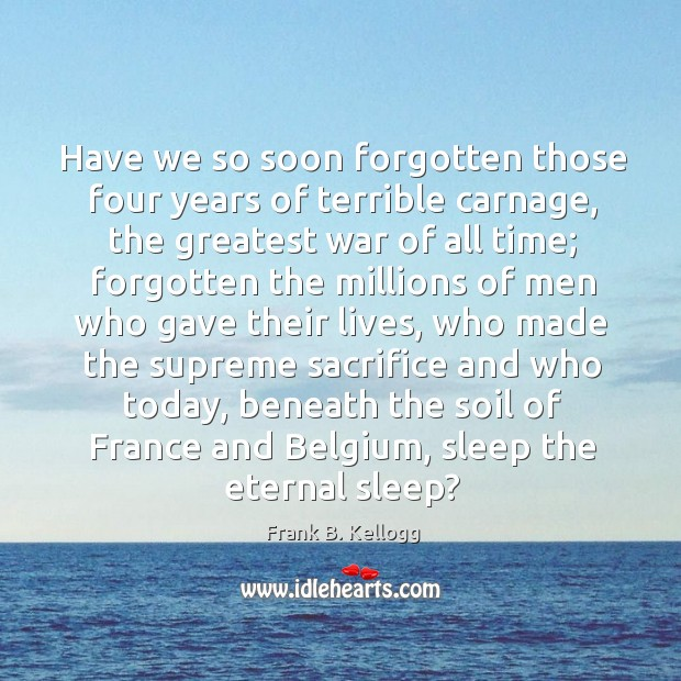 Have we so soon forgotten those four years of terrible carnage, the greatest war of all time Frank B. Kellogg Picture Quote