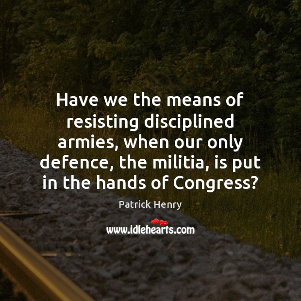 Have we the means of resisting disciplined armies, when our only defence, Image