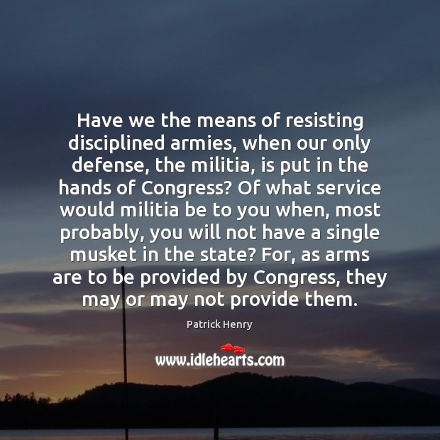 Image, Have we the means of resisting disciplined armies, when our only defense,