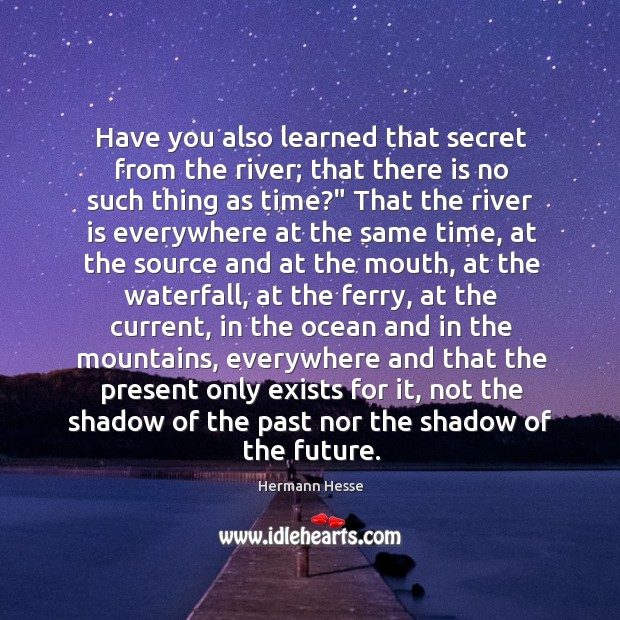 Image, Have you also learned that secret from the river; that there is