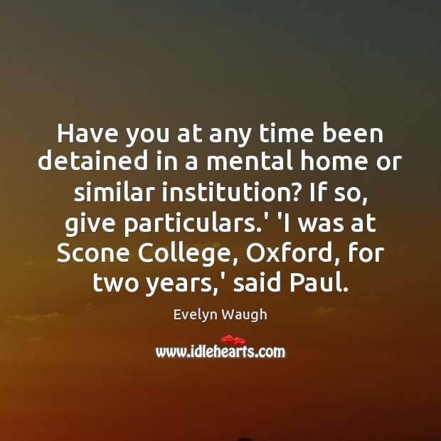 Have you at any time been detained in a mental home or Evelyn Waugh Picture Quote