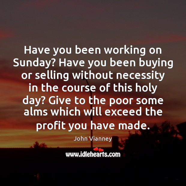 John Vianney Picture Quote image saying: Have you been working on Sunday? Have you been buying or selling