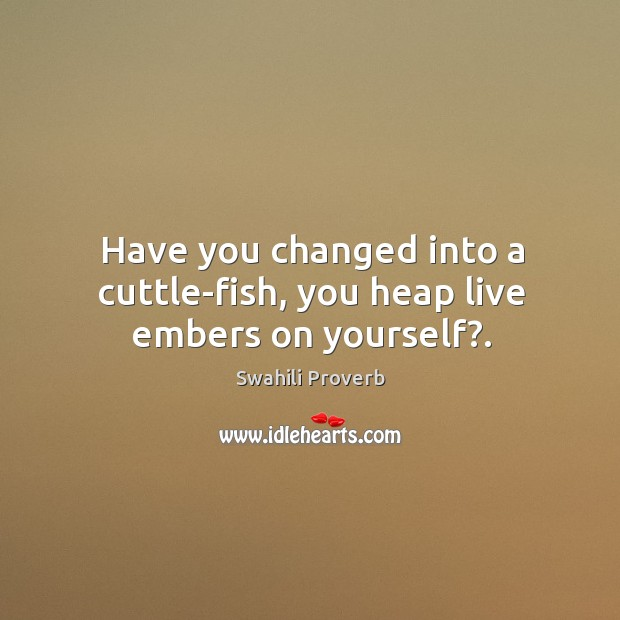 Have you changed into a cuttle-fish, you heap live embers on yourself?. Image