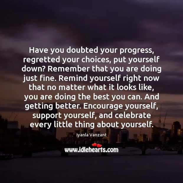 Have you doubted your progress, regretted your choices, put yourself down? Remember Iyanla Vanzant Picture Quote