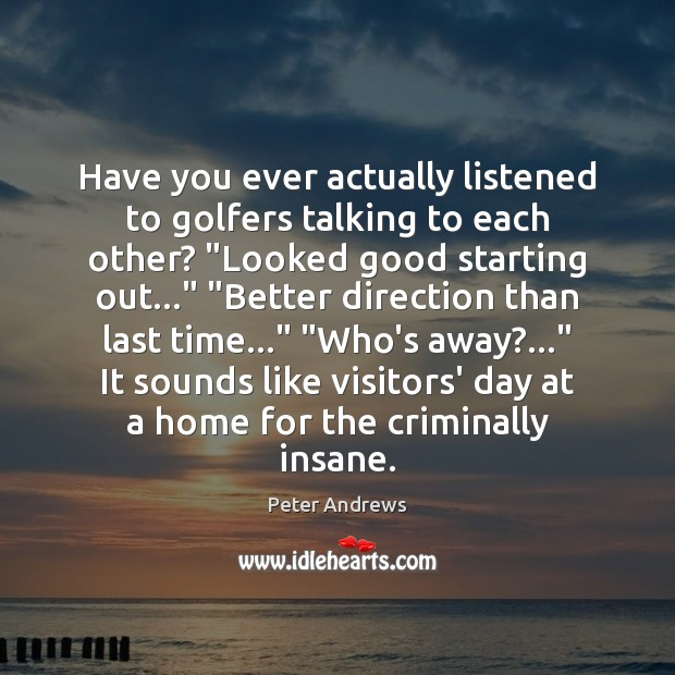 """Have you ever actually listened to golfers talking to each other? """"Looked Image"""