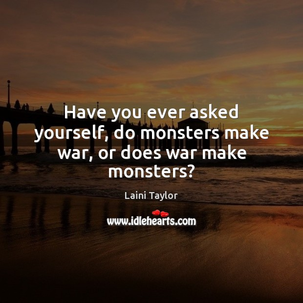 Have you ever asked yourself, do monsters make war, or does war make monsters? Laini Taylor Picture Quote