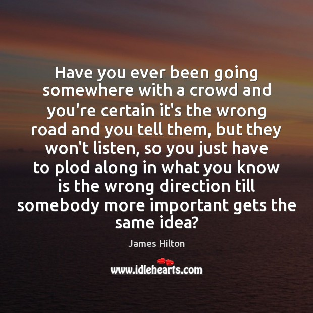 Have you ever been going somewhere with a crowd and you're certain James Hilton Picture Quote