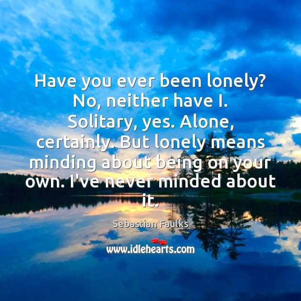 Image, Have you ever been lonely? No, neither have I. Solitary, yes. Alone,