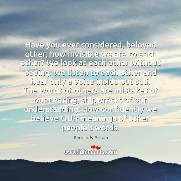 Have you ever considered, beloved other, how invisible we are to each Fernando Pessoa Picture Quote
