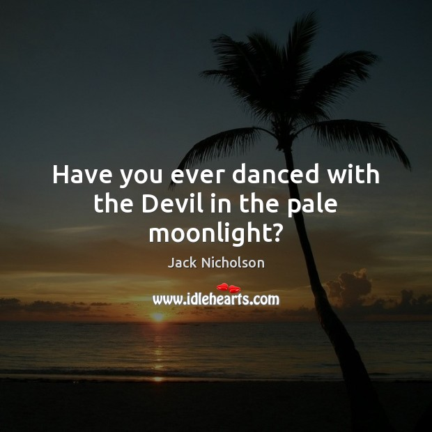 Have you ever danced with the Devil in the pale moonlight? Jack Nicholson Picture Quote