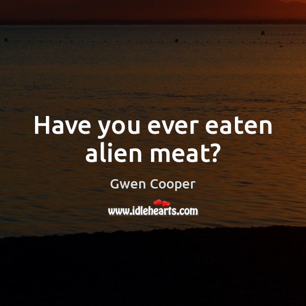 Have you ever eaten alien meat? Gwen Cooper Picture Quote